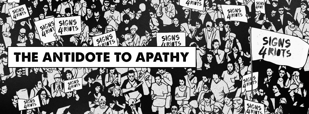 The antidote to apathy - Signs4Riots